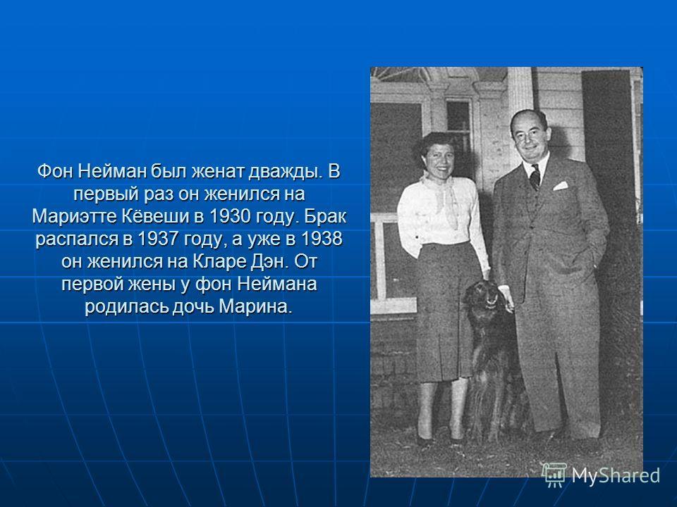 Фон Нейман был женат дважды. В первый раз он женился на Мариэтте Кёвеши в 1930 году. Брак распался в 1937 году, а уже в 1938 он женился на Кларе Дэн. От первой жены у фон Неймана родилась дочь Марина.