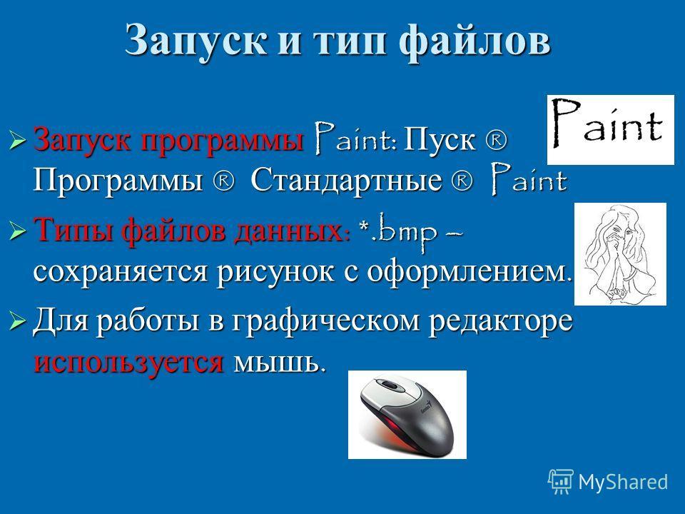 Запуск и тип файлов Запуск программы Paint: Пуск ® Программы ® Стандартные ® Paint Запуск программы Paint: Пуск ® Программы ® Стандартные ® Paint Типы файлов данных : *.bmp – сохраняется рисунок с оформлением. Типы файлов данных : *.bmp – сохраняется
