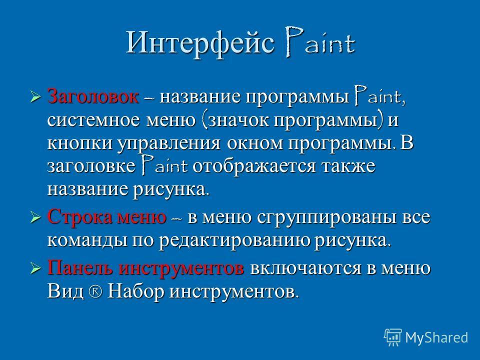 Интерфейс Paint Заголовок – название программы Paint, системное меню ( значок программы ) и кнопки управления окном программы. В заголовке Paint отображается также название рисунка. Заголовок – название программы Paint, системное меню ( значок програ