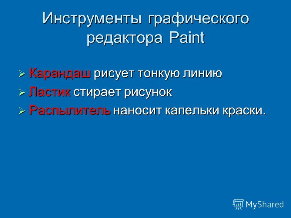 Инструменты графического редактора Paint Карандаш рисует тонкую линию Карандаш рисует тонкую линию Ластик стирает рисунок Ластик стирает рисунок Распылитель наносит капельки краски. Распылитель наносит капельки краски.