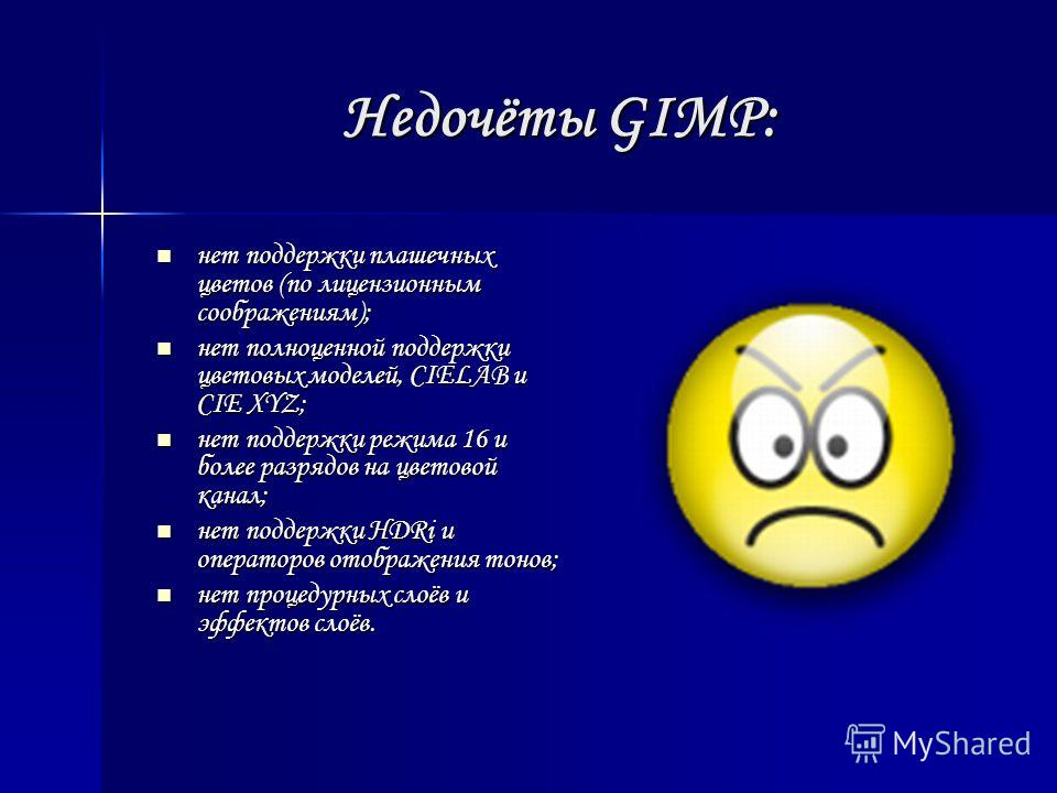 Недочёты GIMP: нет поддержки плашечных цветов (по лицензионным соображениям); нет поддержки плашечных цветов (по лицензионным соображениям); нет полноценной поддержки цветовых моделей, CIELAB и CIE XYZ; нет полноценной поддержки цветовых моделей, CIE