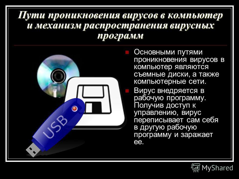 Пути проникновения вирусов в компьютер и механизм распространения вирусных программ Основными путями проникновения вирусов в компьютер являются съемные диски, а также компьютерные сети. Вирус внедряется в рабочую программу. Получив доступ к управлени