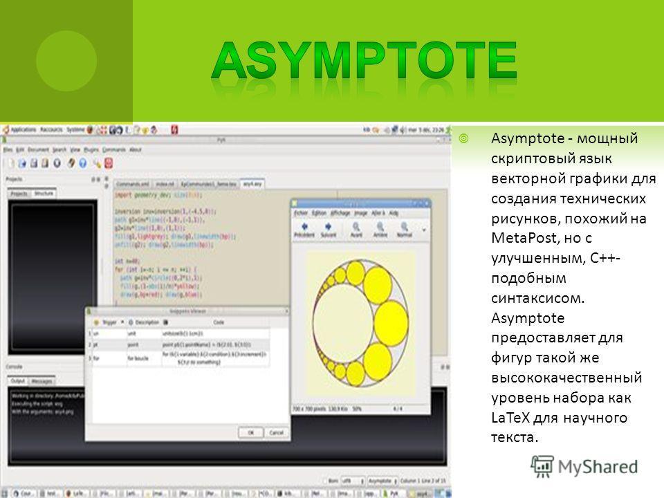 Asymptote - мощный скриптовый язык векторной графики для создания технических рисунков, похожий на MetaPost, но с улучшенным, C++- подобным синтаксисом. Asymptote предоставляет для фигур такой же высококачественный уровень набора как LaTeX для научно