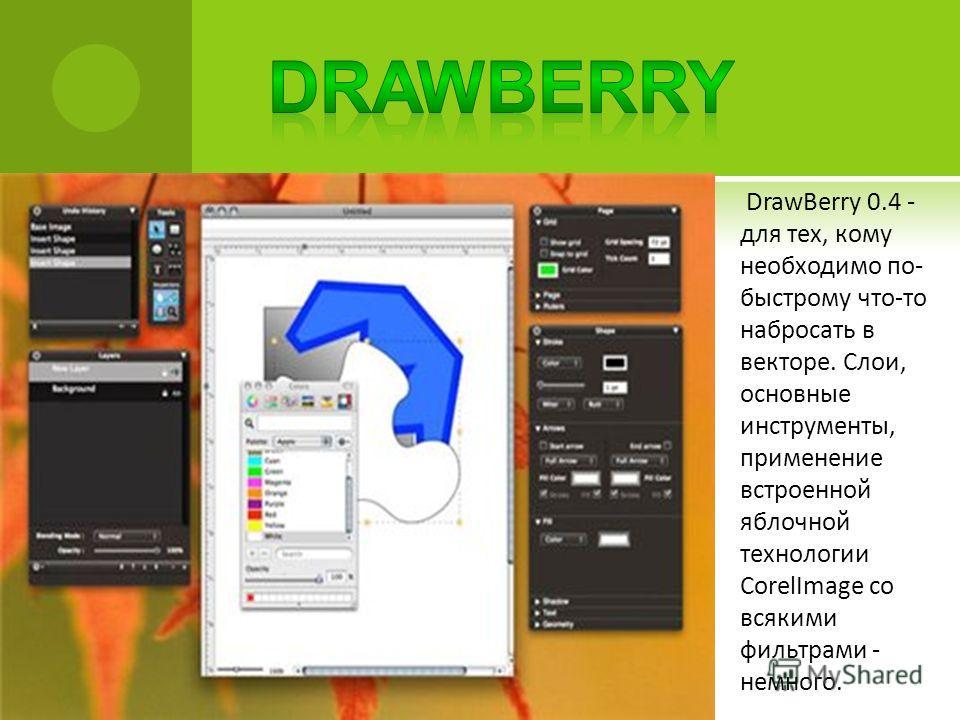 DrawBerry 0.4 - для тех, кому необходимо по- быстрому что-то набросать в векторе. Слои, основные инструменты, применение встроенной яблочной технологии CorelImage со всякими фильтрами - немного.