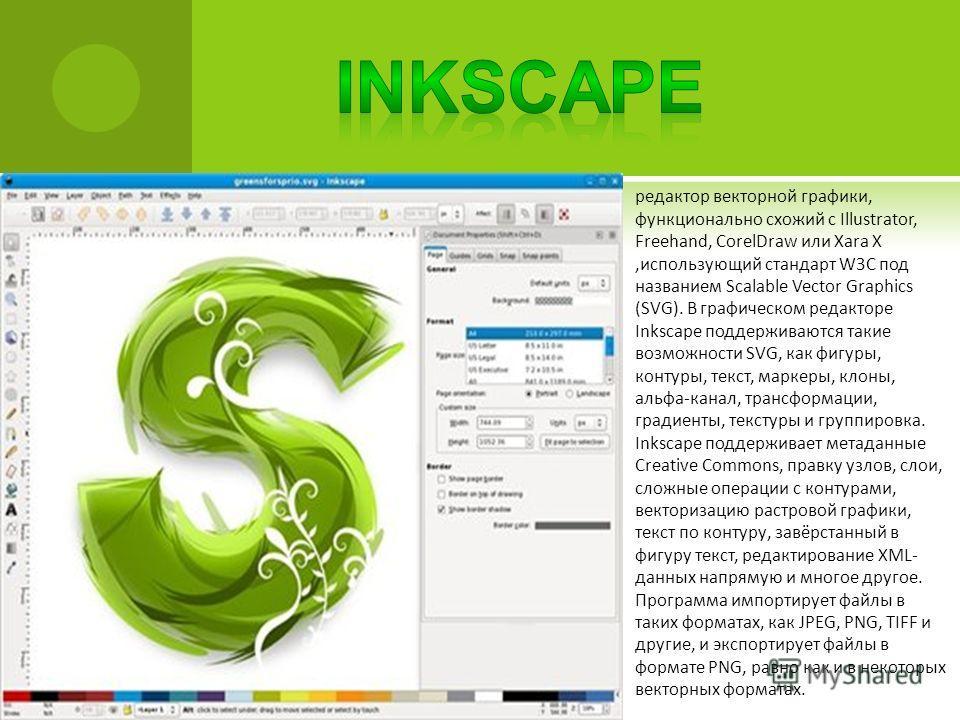 редактор векторной графики, функционально схожий с Illustrator, Freehand, CorelDraw или Xara X,использующий стандарт W3C под названием Scalable Vector Graphics (SVG). В графическом редакторе Inkscape поддерживаются такие возможности SVG, как фигуры,