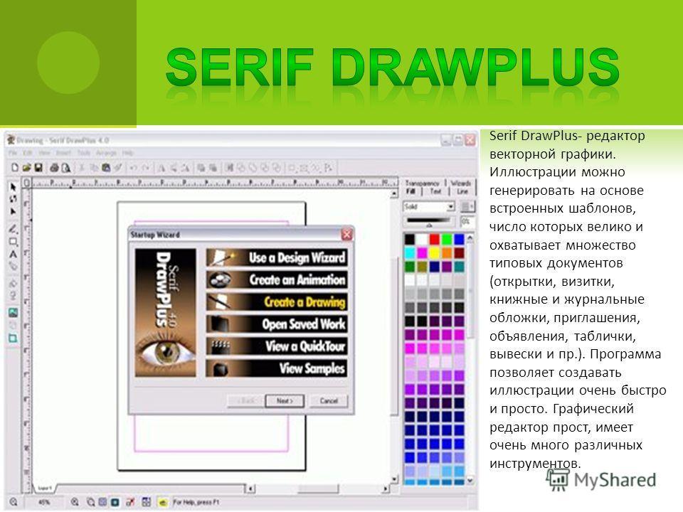 Serif DrawPlus- редактор векторной графики. Иллюстрации можно генерировать на основе встроенных шаблонов, число которых велико и охватывает множество типовых документов (открытки, визитки, книжные и журнальные обложки, приглашения, объявления, таблич
