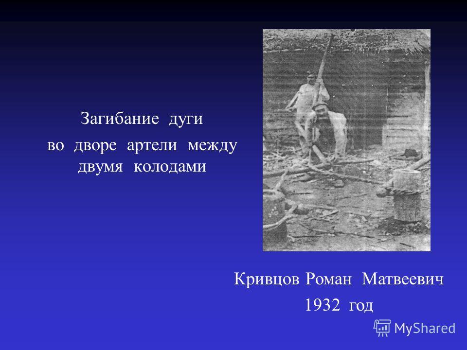 Загибание дуги во дворе артели между двумя колодами Кривцов Роман Матвеевич 1932 год