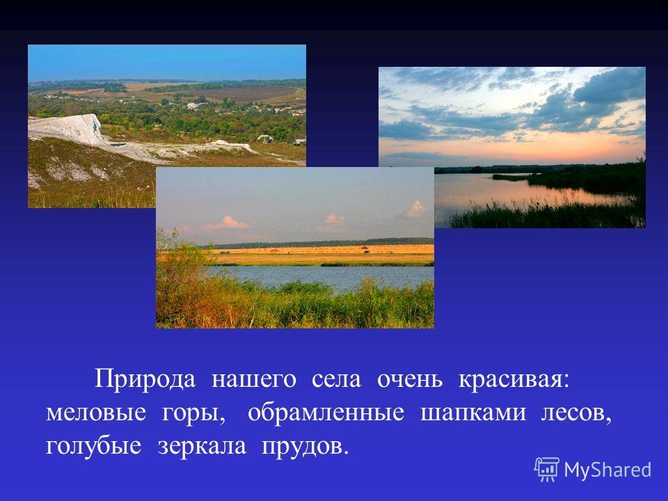 Природа нашего села очень красивая: меловые горы, обрамленные шапками лесов, голубые зеркала прудов.