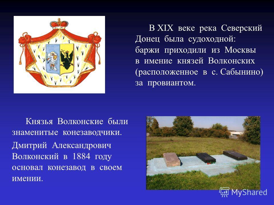 В XIX веке река Северский Донец была судоходной: баржи приходили из Москвы в имение князей Волконских (расположенное в с. Сабынино) за провиантом. Князья Волконские были знаменитые конезаводчики. Дмитрий Александрович Волконский в 1884 году основал к