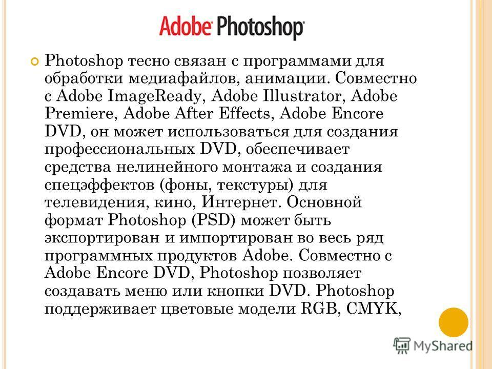 Photoshop тесно связан с программами для обработки медиафайлов, анимации. Совместно с Adobe ImageReady, Adobe Illustrator, Adobe Premiere, Adobe After Effects, Adobe Encore DVD, он может использоваться для создания профессиональных DVD, обеспечивает