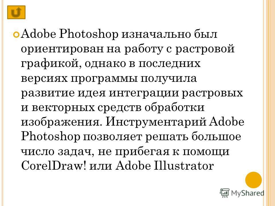 Adobe Photoshop изначально был ориентирован на работу с растровой графикой, однако в последних версиях программы получила развитие идея интеграции растровых и векторных средств обработки изображения. Инструментарий Adobe Photoshop позволяет решать бо