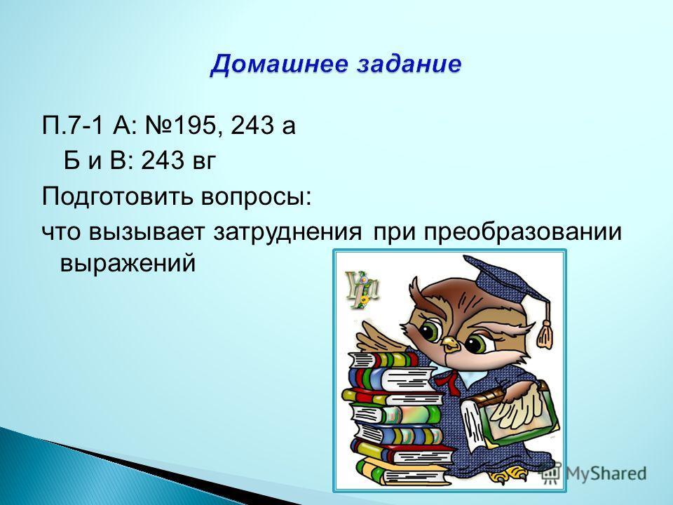 П.7-1 А: 195, 243 а Б и В: 243 вг Подготовить вопросы: что вызывает затруднения при преобразовании выражений
