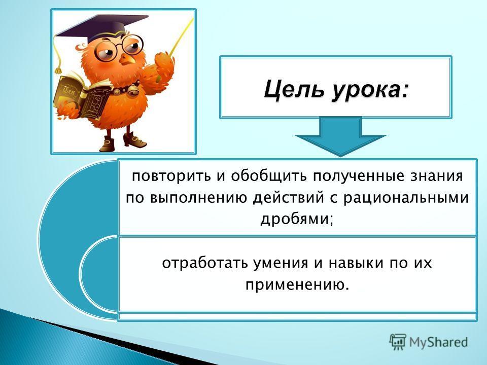 повторить и обобщить полученные знания по выполнению действий с рациональными дробями; отработать умения и навыки по их применению.