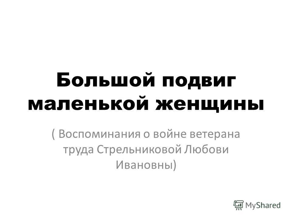 Большой подвиг маленькой женщины ( Воспоминания о войне ветерана труда Стрельниковой Любови Ивановны)