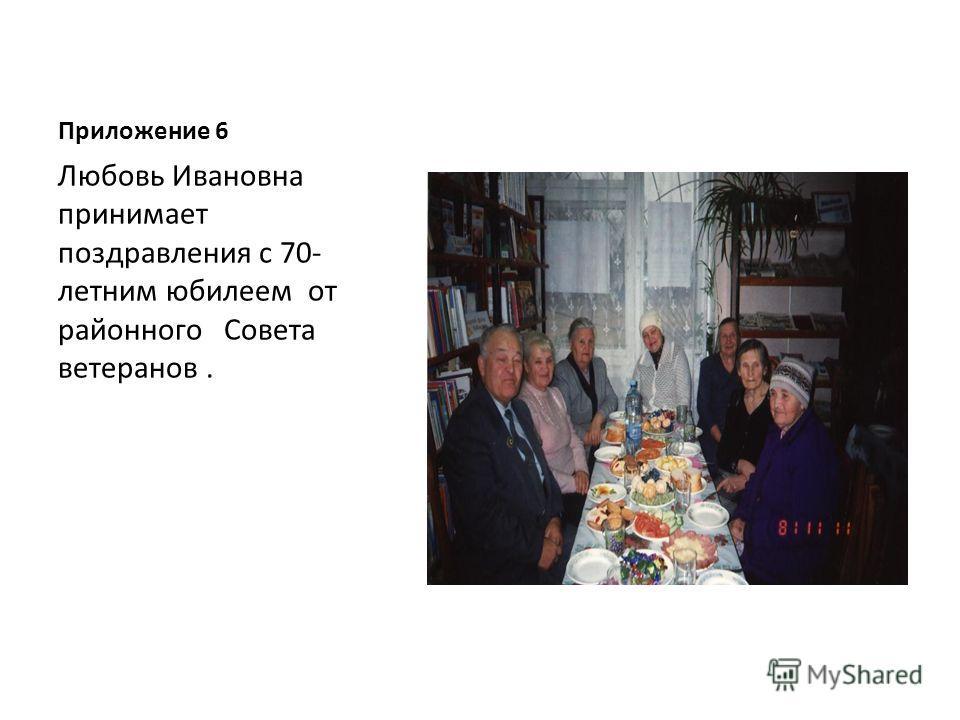 Приложение 6 Любовь Ивановна принимает поздравления с 70- летним юбилеем от районного Совета ветеранов.