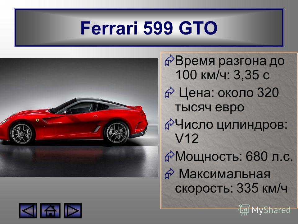 Ferrari 599 GTO Время разгона до 100 км/ч: 3,35 с Цена: около 320 тысяч евро Число цилиндров: V12 Мощность: 680 л.с. Максимальная скорость: 335 км/ч