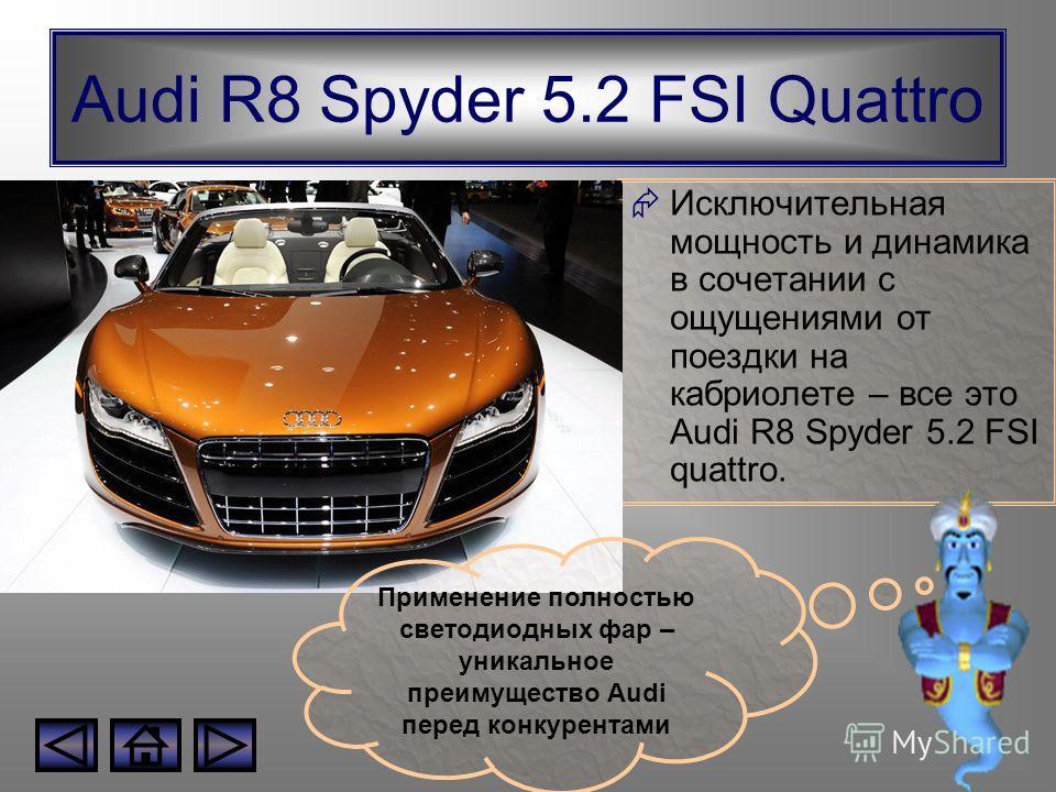Audi R8 Spyder 5.2 FSI Quattro Исключительная мощность и динамика в сочетании с ощущениями от поездки на кабриолете – все это Audi R8 Spyder 5.2 FSI quattro. Применение полностью светодиодных фар – уникальное преимущество Audi перед конкурентами