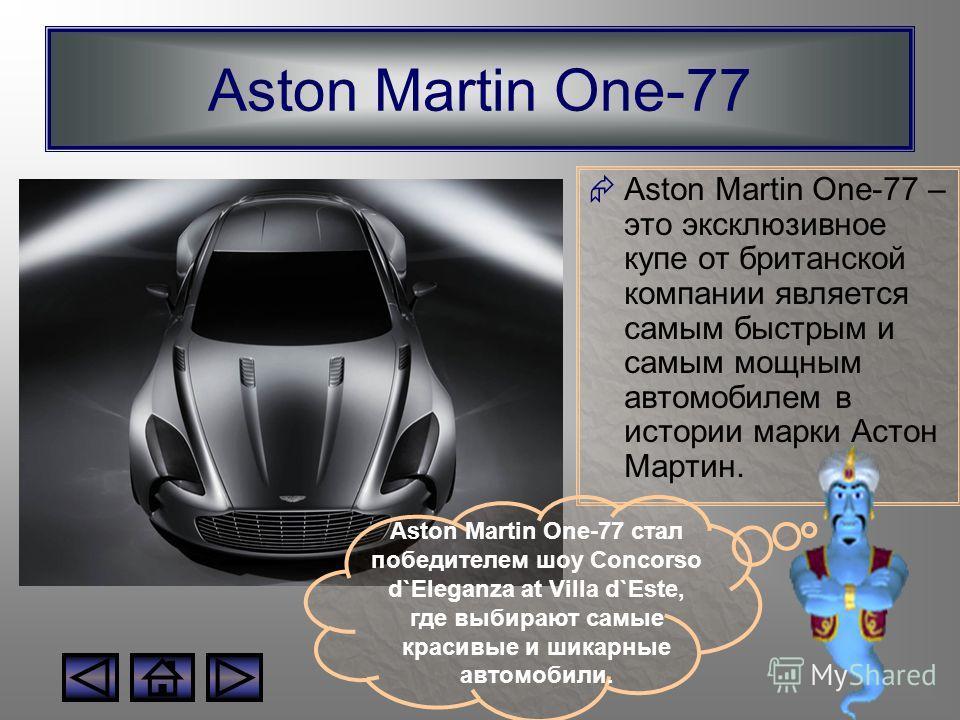 Aston Martin One-77 Aston Martin One-77 – это эксклюзивное купе от британской компании является самым быстрым и самым мощным автомобилем в истории марки Астон Мартин. Aston Martin One-77 стал победителем шоу Concorso d`Eleganza at Villa d`Este, где в