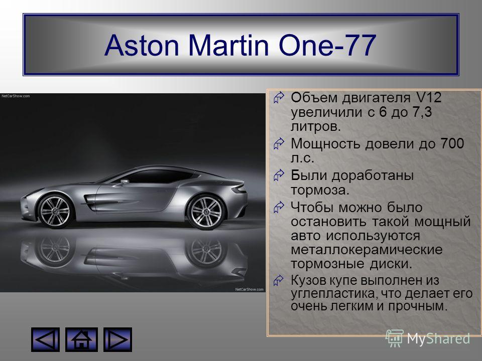 Aston Martin One-77 Объем двигателя V12 увеличили с 6 до 7,3 литров. Мощность довели до 700 л.с. Были доработаны тормоза. Чтобы можно было остановить такой мощный авто используются металлокерамические тормозные диски. Кузов купе выполнен из углепласт