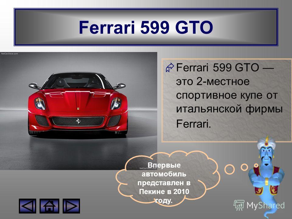 Ferrari 599 GTO Ferrari 599 GTO это 2-местное спортивное купе от итальянской фирмы Ferrari. Впервые автомобиль представлен в Пекине в 2010 году.