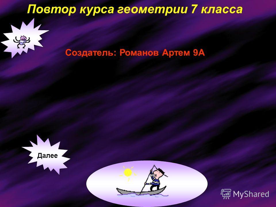 Повтор курса геометрии 7 класса Создатель: Романов Артем 9А Далее