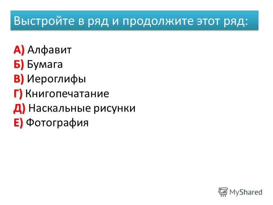 Выстройте в ряд и продолжите этот ряд: А) А) Алфавит Б) Б) Бумага В) В) Иероглифы Г) Г) Книгопечатание Д) Д) Наскальные рисунки Е) Е) Фотография