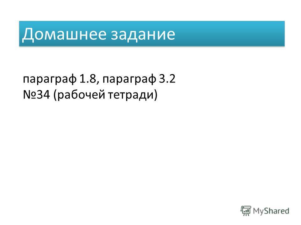 Домашнее задание параграф 1.8, параграф 3.2 34 (рабочей тетради)
