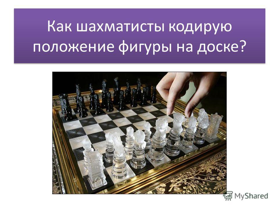 Как шахматисты кодирую положение фигуры на доске?