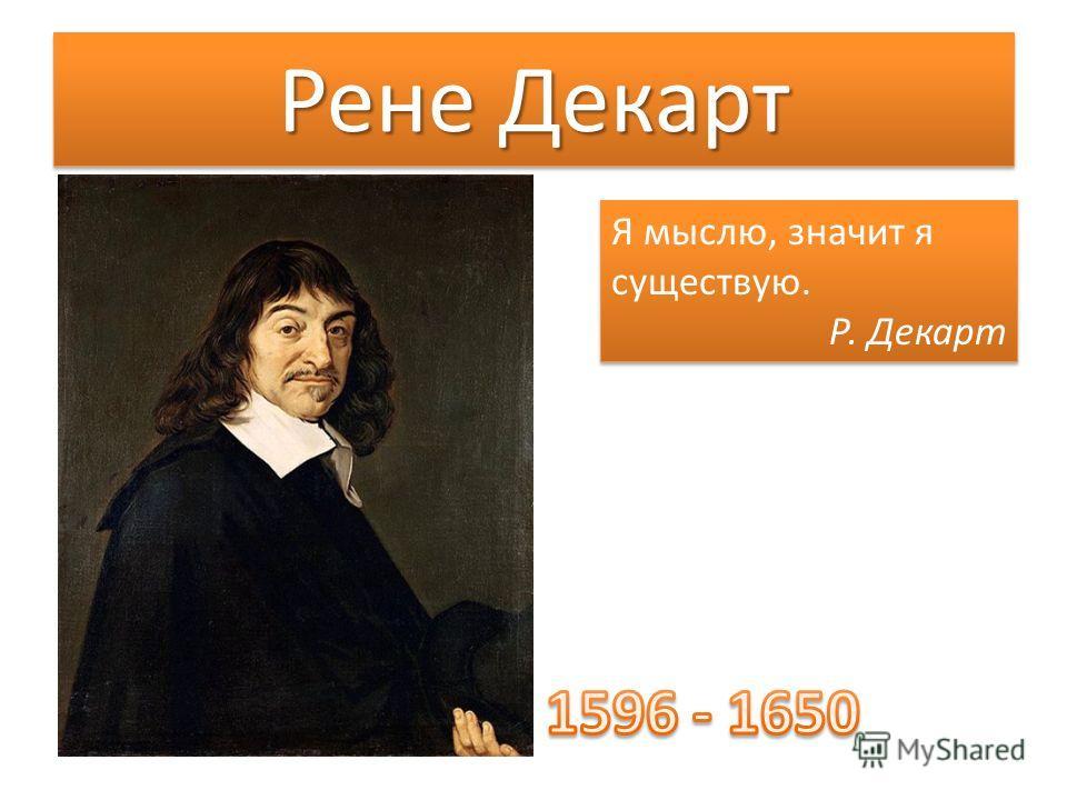 Рене Декарт Я мыслю, значит я существую. Р. Декарт Я мыслю, значит я существую. Р. Декарт
