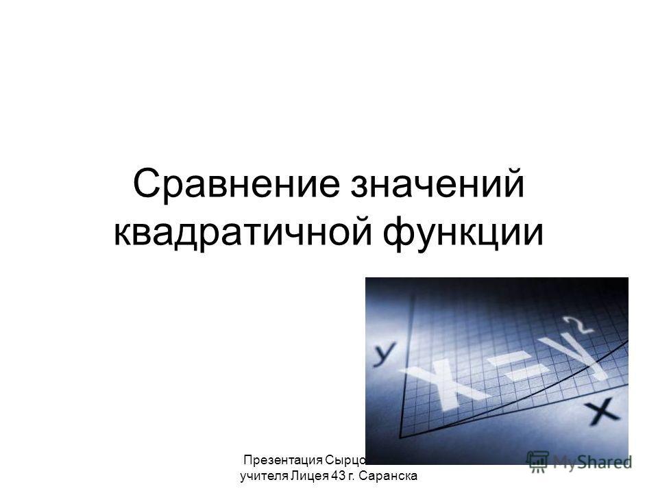 Презентация Сырцовой С.В. учителя Лицея 43 г. Саранска Сравнение значений квадратичной функции