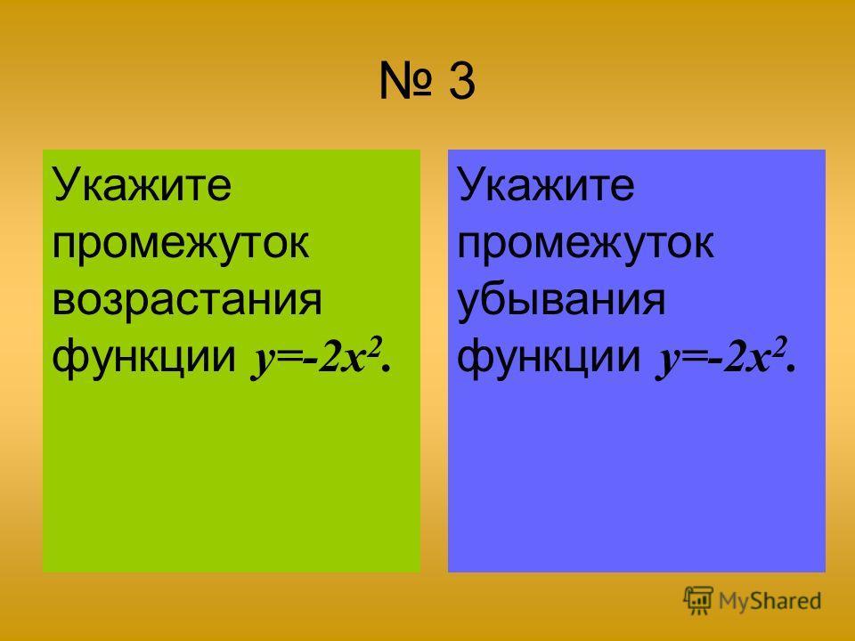 3 Укажите промежуток возрастания функции y=-2x 2. Укажите промежуток убывания функции y=-2x 2.