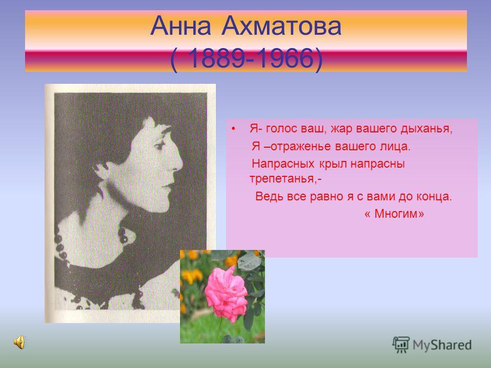 Я- голос ваш, жар вашего дыханья, Я –отраженье вашего лица. Напрасных крыл напрасны трепетанья,- Ведь все равно я с вами до конца. « Многим» Анна Ахматова ( 1889-1966)