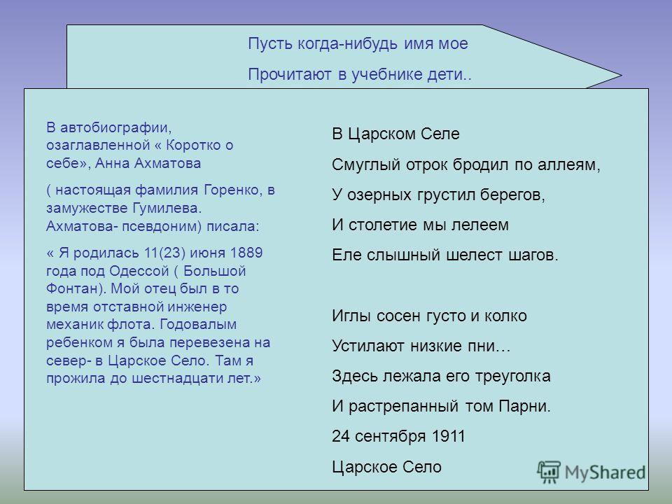 Пусть когда-нибудь имя мое Прочитают в учебнике дети.. В автобиографии, озаглавленной « Коротко о себе», Анна Ахматова ( настоящая фамилия Горенко, в замужестве Гумилева. Ахматова- псевдоним) писала: « Я родилась 11(23) июня 1889 года под Одессой ( Б