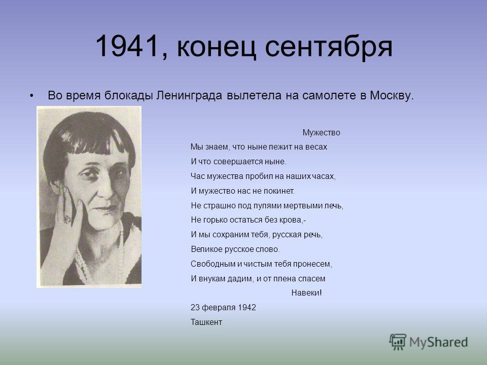 1941, конец сентября Во время блокады Ленинграда вылетела на самолете в Москву. Мужество Мы знаем, что ныне лежит на весах И что совершается ныне. Час мужества пробил на наших часах, И мужество нас не покинет. Не страшно под пулями мертвыми лечь, Не