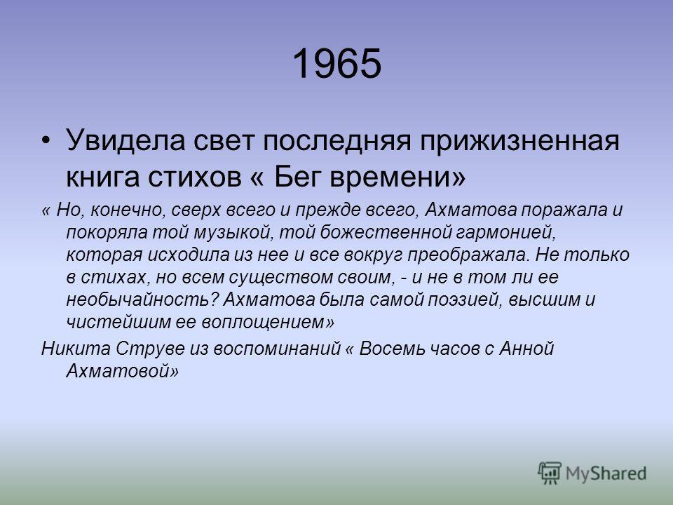 1965 Увидела свет последняя прижизненная книга стихов « Бег времени» « Но, конечно, сверх всего и прежде всего, Ахматова поражала и покоряла той музыкой, той божественной гармонией, которая исходила из нее и все вокруг преображала. Не только в стихах