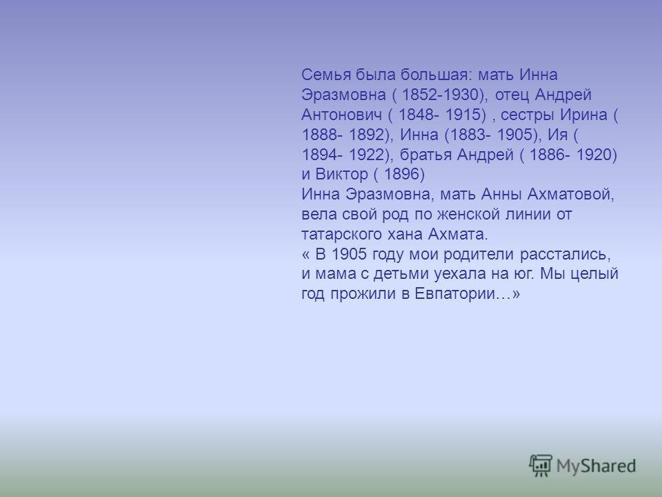 Семья была большая: мать Инна Эразмовна ( 1852-1930), отец Андрей Антонович ( 1848- 1915), сестры Ирина ( 1888- 1892), Инна (1883- 1905), Ия ( 1894- 1922), братья Андрей ( 1886- 1920) и Виктор ( 1896) Инна Эразмовна, мать Анны Ахматовой, вела свой ро