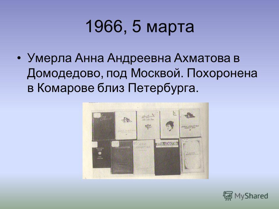 1966, 5 марта Умерла Анна Андреевна Ахматова в Домодедово, под Москвой. Похоронена в Комарове близ Петербурга.