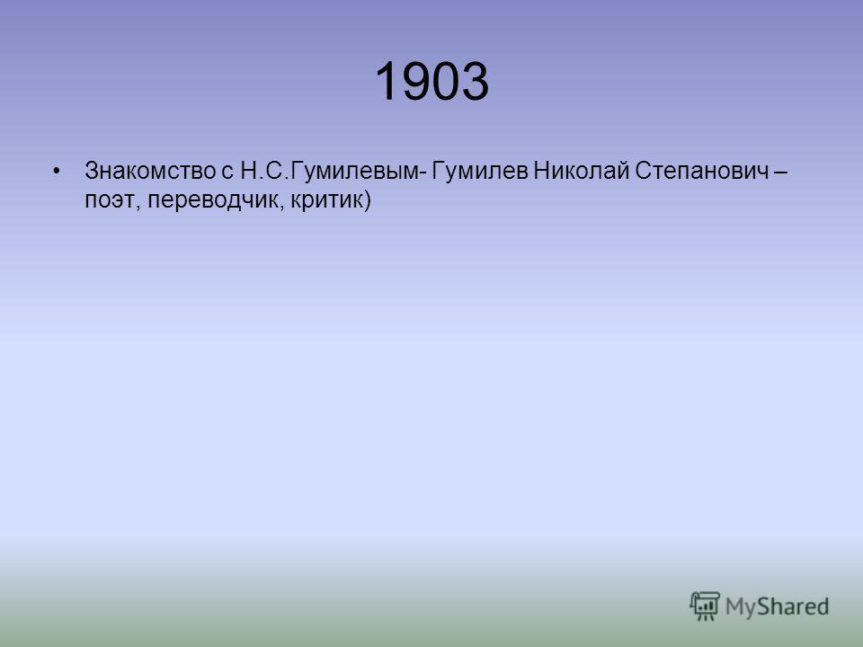 1903 Знакомство с Н.С.Гумилевым- Гумилев Николай Степанович – поэт, переводчик, критик)