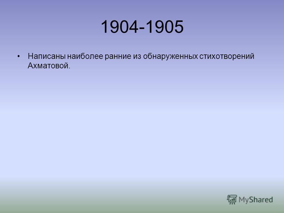 1904-1905 Написаны наиболее ранние из обнаруженных стихотворений Ахматовой.