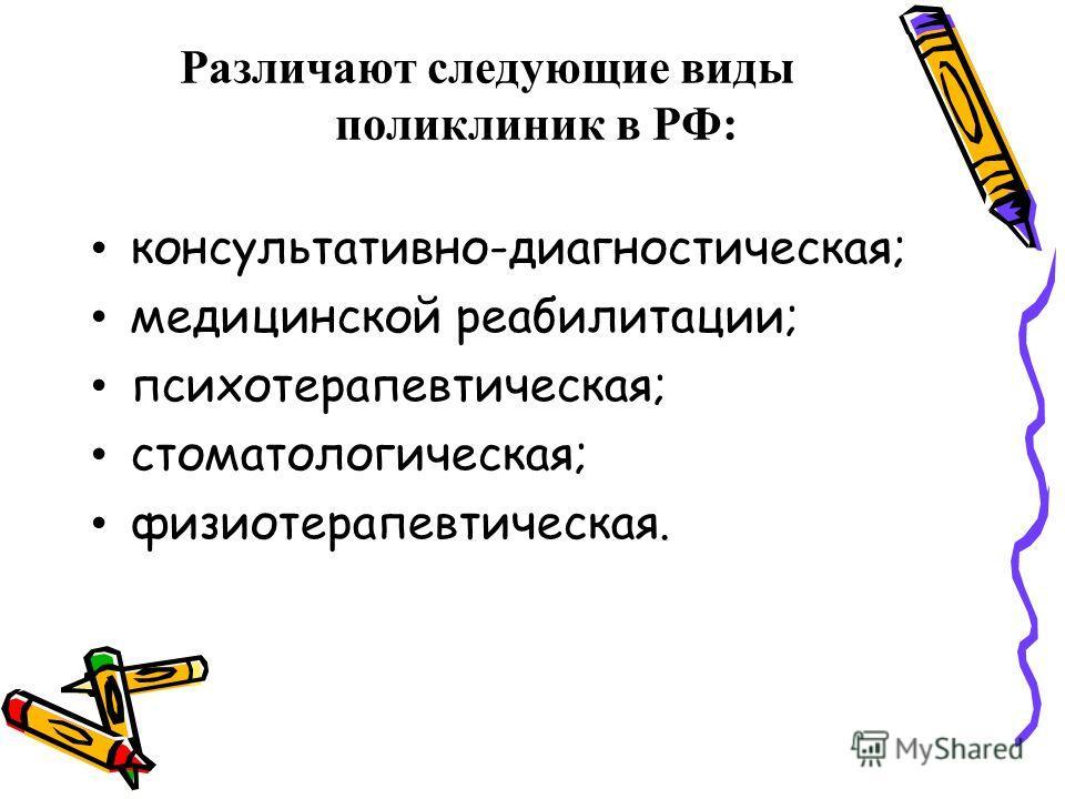 Различают следующие виды поликлиник в РФ: консультативно-диагностическая; медицинской реабилитации; психотерапевтическая; стоматологическая; физиотерапевтическая.