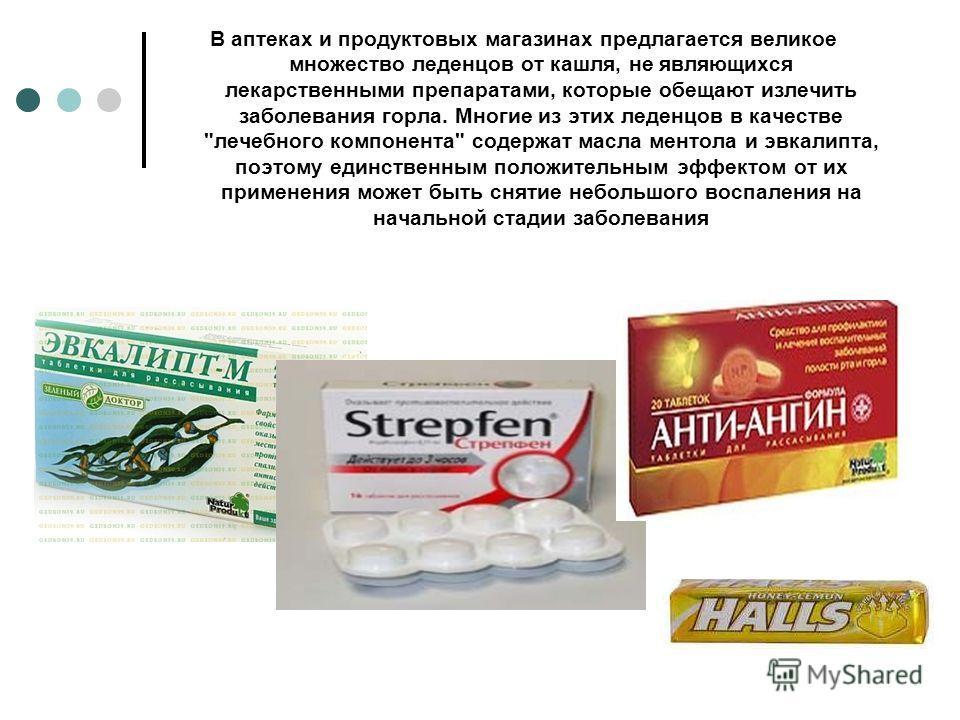 В аптеках и продуктовых магазинах предлагается великое множество леденцов от кашля, не являющихся лекарственными препаратами, которые обещают излечить заболевания горла. Многие из этих леденцов в качестве