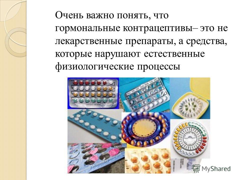 Очень важно понять, что гормональные контрацептивы– это не лекарственные препараты, а средства, которые нарушают естественные физиологические процессы