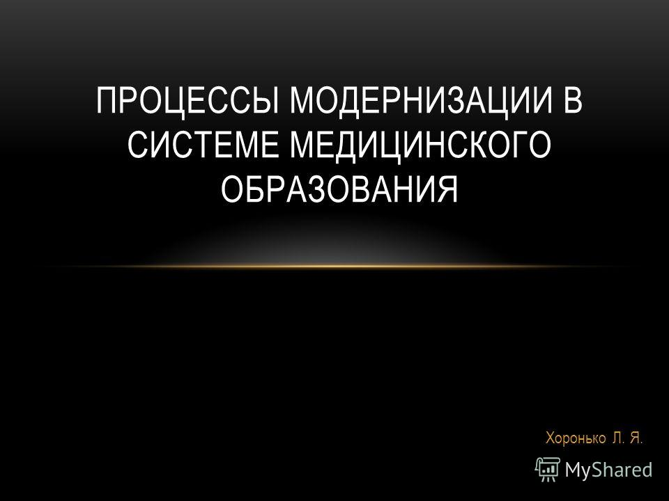 Хоронько Л. Я. ПРОЦЕССЫ МОДЕРНИЗАЦИИ В СИСТЕМЕ МЕДИЦИНСКОГО ОБРАЗОВАНИЯ