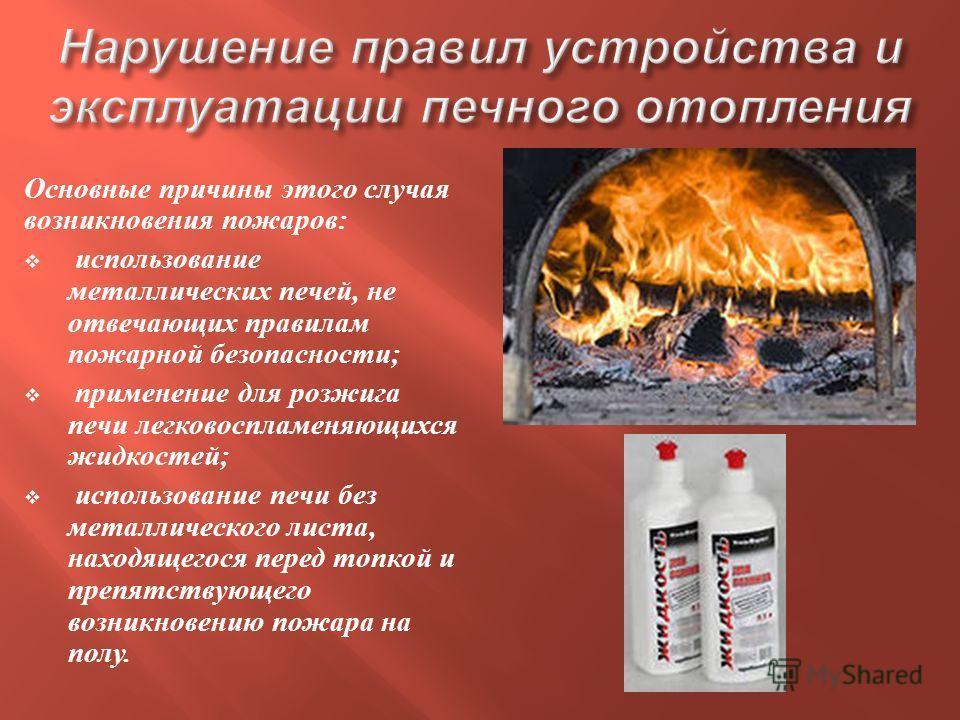 Основные причины этого случая возникновения пожаров : использование металлических печей, не отвечающих правилам пожарной безопасности ; применение для розжига печи легковоспламеняющихся жидкостей ; использование печи без металлического листа, находящ