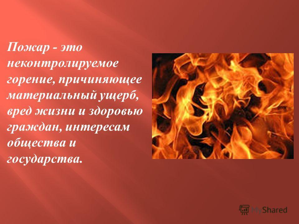 Пожар - это неконтролируемое горение, причиняющее материальный ущерб, вред жизни и здоровью граждан, интересам общества и государства.
