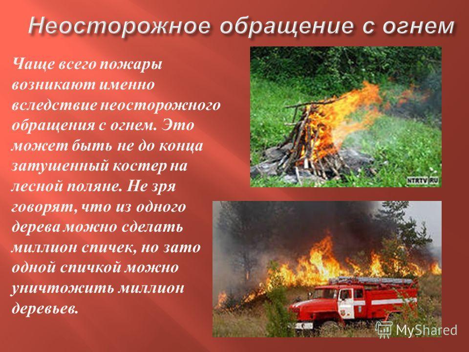 Чаще всего пожары возникают именно вследствие неосторожного обращения с огнем. Это может быть не до конца затушенный костер на лесной поляне. Не зря говорят, что из одного дерева можно сделать миллион спичек, но зато одной спичкой можно уничтожить ми