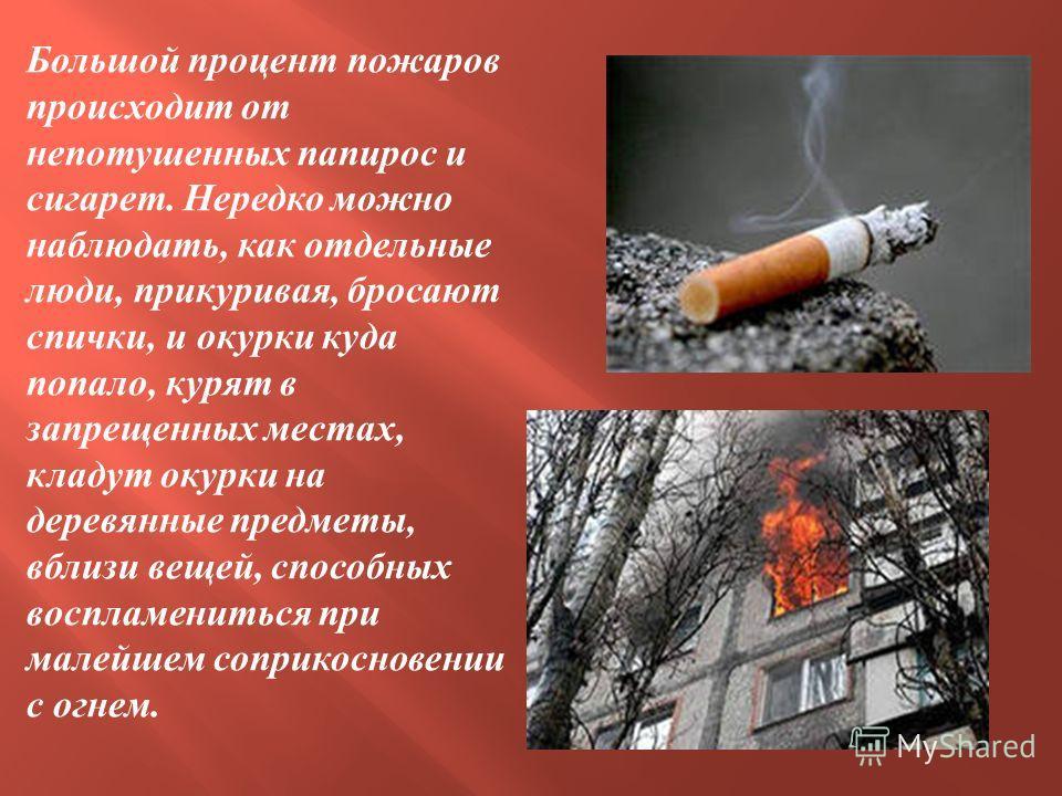 Большой процент пожаров происходит от непотушенных папирос и сигарет. Нередко можно наблюдать, как отдельные люди, прикуривая, бросают спички, и окурки куда попало, курят в запрещенных местах, кладут окурки на деревянные предметы, вблизи вещей, спосо