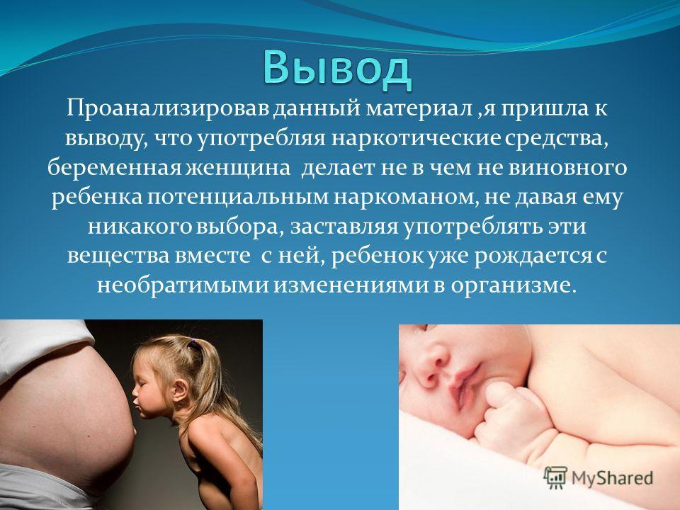 Проанализировав данный материал,я пришла к выводу, что употребляя наркотические средства, беременная женщина делает не в чем не виновного ребенка потенциальным наркоманом, не давая ему никакого выбора, заставляя употреблять эти вещества вместе с ней,