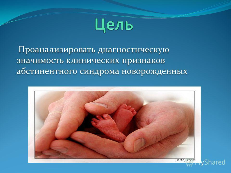 Проанализировать диагностическую значимость клинических признаков абстинентного синдрома новорожденных