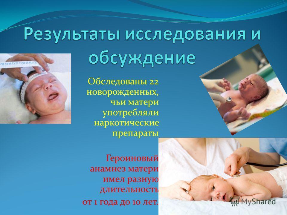 Обследованы 22 новорожденных, чьи матери употребляли наркотические препараты Героиновый анамнез матери имел разную длительность от 1 года до 10 лет.